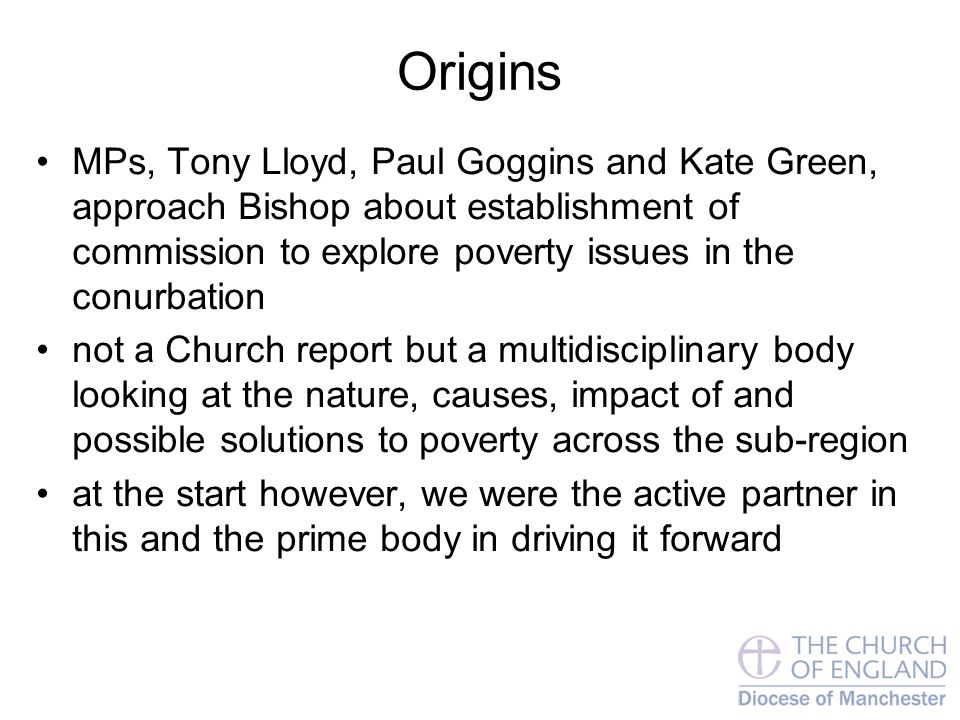 Origins MPs, Tony Lloyd, Paul Goggins and Kate Green, approach Bishop about establishment of commission to explore poverty issues in the conurbation not a Church report but a multidisciplinary body looking at the nature, causes, impact of and possible solutions to poverty across the sub-region at the start however, we were the active partner in this and the prime body in driving it forward
