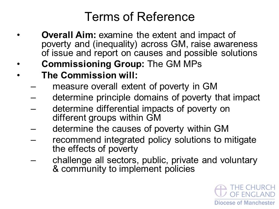 Terms of Reference Overall Aim: examine the extent and impact of poverty and (inequality) across GM, raise awareness of issue and report on causes and possible solutions Commissioning Group: The GM MPs The Commission will: –measure overall extent of poverty in GM –determine principle domains of poverty that impact –determine differential impacts of poverty on different groups within GM –determine the causes of poverty within GM –recommend integrated policy solutions to mitigate the effects of poverty –challenge all sectors, public, private and voluntary & community to implement policies