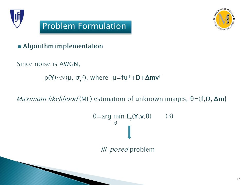 14 Problem Formulation Algorithm implementation Since noise is AWGN, p(Y)~ N (μ, σ y 2 ), whereμ=fu T +D+Δmv T Maximum likelihood (ML) estimation of unknown images, θ={f,D, Δm} θ=arg min E y (Y,v,θ) θ Ill-posed problem (3)