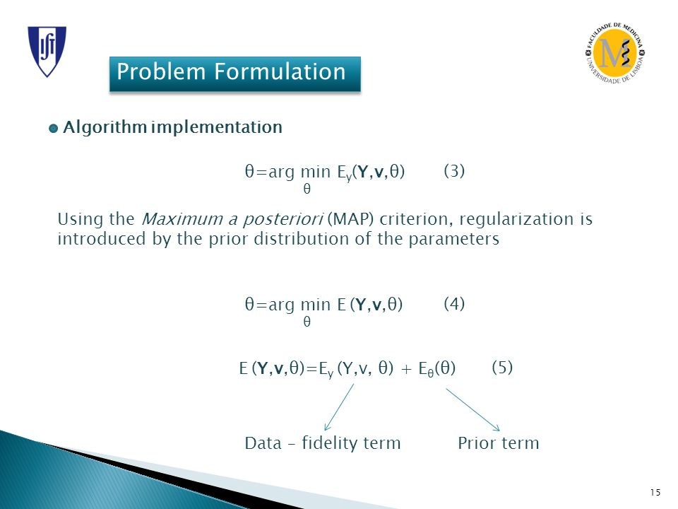 15 Problem Formulation Algorithm implementation Using the Maximum a posteriori (MAP) criterion, regularization is introduced by the prior distribution of the parameters θ=arg min E y (Y,v,θ) θ (3) θ=arg min E (Y,v,θ) θ (4) E (Y,v,θ)=E y (Y,v, θ) + E θ (θ) (5) Data – fidelity termPrior term