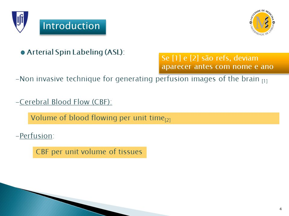 4 Introduction -Cerebral Blood Flow (CBF): Volume of blood flowing per unit time [2] -Perfusion: CBF per unit volume of tissues Arterial Spin Labeling (ASL): -Non invasive technique for generating perfusion images of the brain [1] Se [1] e [2] são refs, deviam aparecer antes com nome e ano