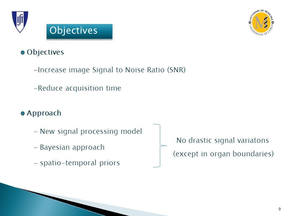 9 Objectives -Increase image Signal to Noise Ratio (SNR) -Reduce acquisition time Approach - New signal processing model - Bayesian approach - spatio-temporal priors No drastic signal variatons (except in organ boundaries)