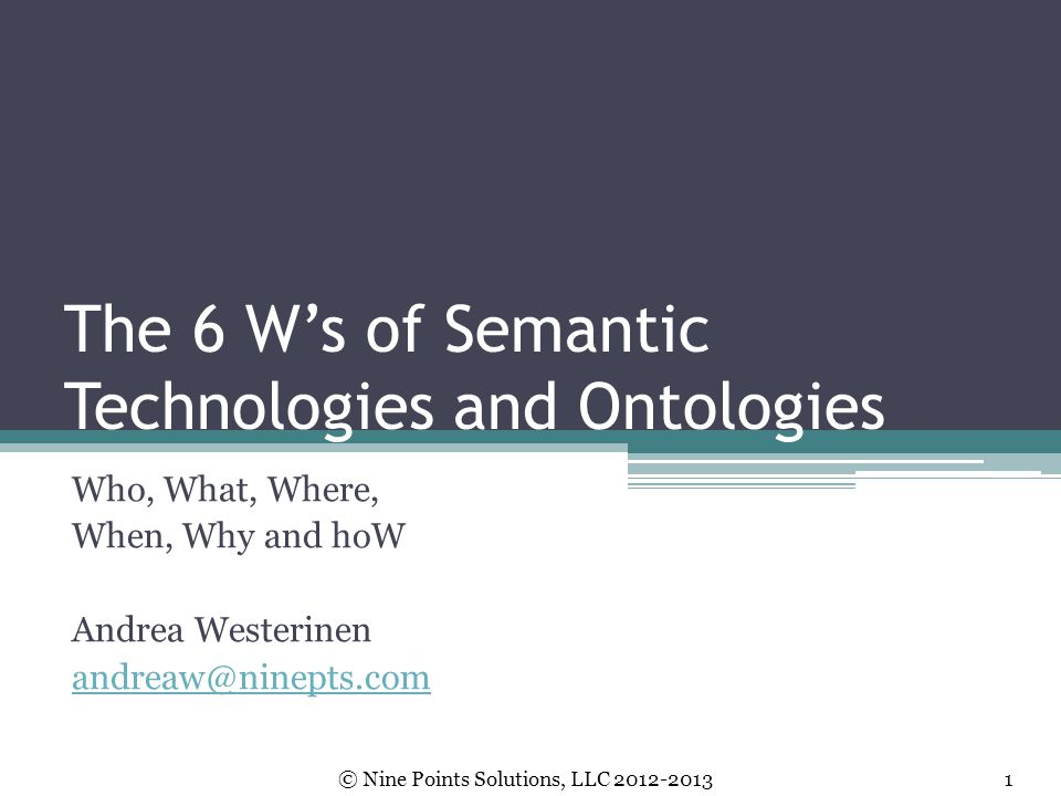 The 6 W's of Semantic Technologies and Ontologies Who, What, Where, When, Why and hoW Andrea Westerinen andreaw@ninepts.com © Nine Points Solutions, L