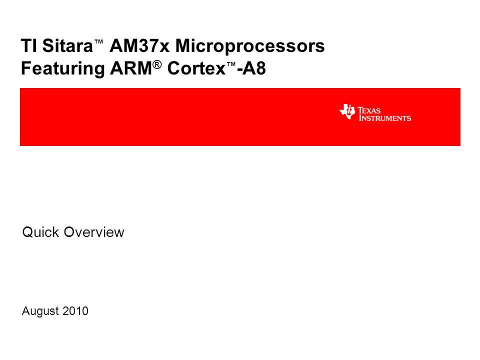TI Sitara ™ AM37x Microprocessors Featuring ARM ® Cortex ™ -A8 Quick Overview August 2010