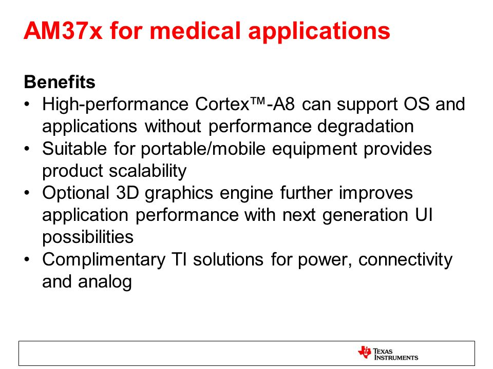 AM37x for medical applications Benefits High-performance Cortex™-A8 can support OS and applications without performance degradation Suitable for porta