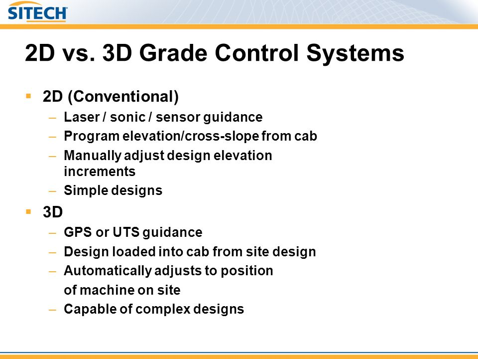 2D vs. 3D Grade Control Systems  2D (Conventional) –Laser / sonic / sensor guidance –Program elevation/cross-slope from cab –Manually adjust design e