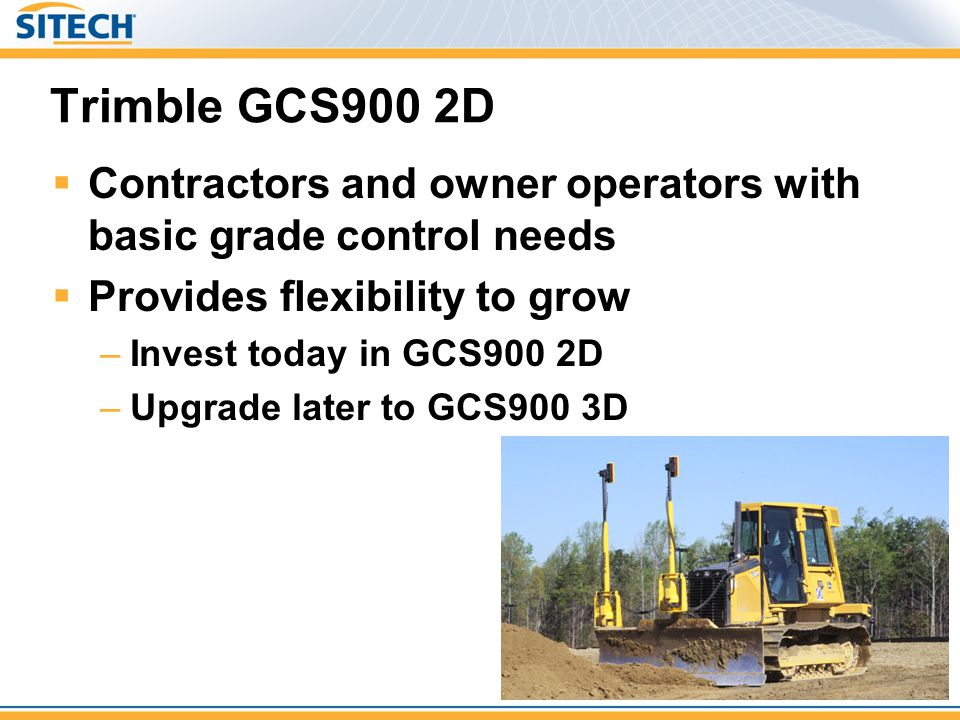 Trimble GCS900 2D  Contractors and owner operators with basic grade control needs  Provides flexibility to grow –Invest today in GCS900 2D –Upgrade