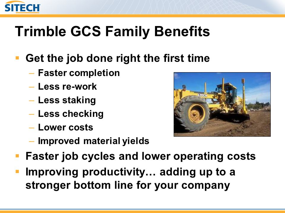 Trimble GCS Family Benefits  Get the job done right the first time –Faster completion –Less re-work –Less staking –Less checking –Lower costs –Improv