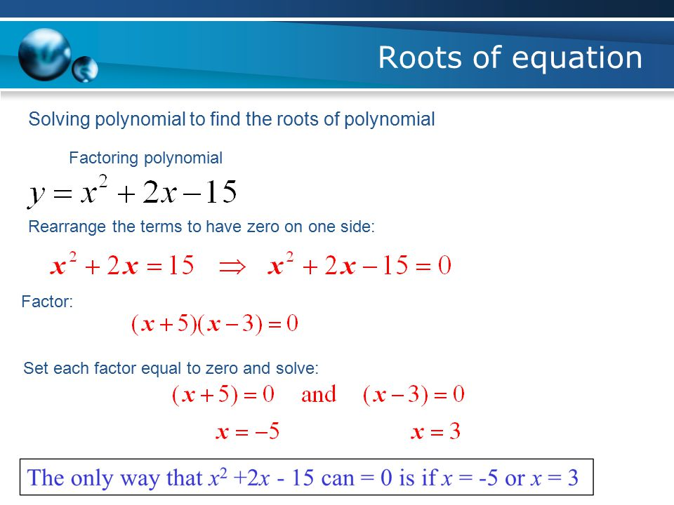 Roots of equation Factors of polynomial when they are multiplied, they equal that polynomial: