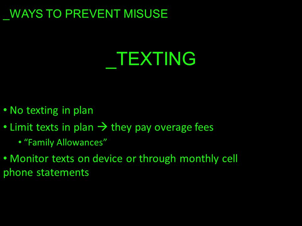 _TEXTING No texting in plan Limit texts in plan  they pay overage fees Family Allowances Monitor texts on device or through monthly cell phone statements _WAYS TO PREVENT MISUSE
