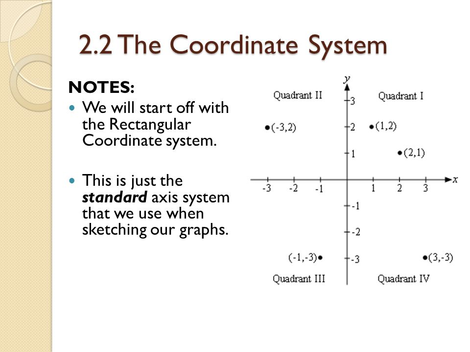 2.2 The Coordinate System NOTES: We will start off with the Rectangular Coordinate system.