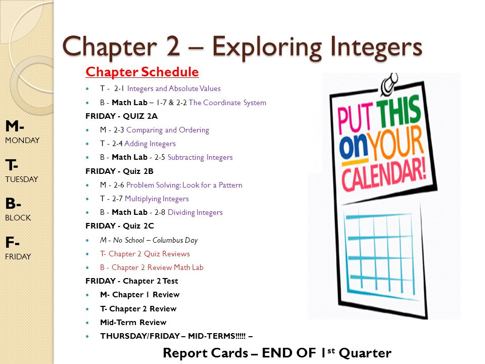 Chapter 2 – Exploring Integers Chapter Schedule T - 2-1 Integers and Absolute Values B - Math Lab – 1-7 & 2-2 The Coordinate System FRIDAY - QUIZ 2A M - 2-3 Comparing and Ordering T - 2-4 Adding Integers B - Math Lab - 2-5 Subtracting Integers FRIDAY - Quiz 2B M - 2-6 Problem Solving: Look for a Pattern T - 2-7 Multiplying Integers B - Math Lab - 2-8 Dividing Integers FRIDAY - Quiz 2C M - No School – Columbus Day T- Chapter 2 Quiz Reviews B - Chapter 2 Review Math Lab FRIDAY - Chapter 2 Test M- Chapter 1 Review T- Chapter 2 Review Mid-Term Review THURSDAY/FRIDAY – MID-TERMS!!!!.