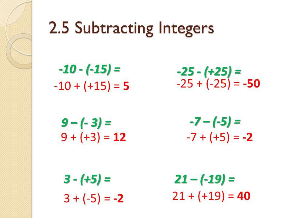 2.5 Subtracting Integers 9 – (- 3) = 9 + (+3) = 12 -7 – (-5) = -7 – (-5) = -7 + (+5) = -2 21 – (-19) = 21 – (-19) = 21 + (+19) = 40 3 - (+5) = 3 + (-5) = -2 -25 - (+25) = -25 + (-25) = -50 -10 + (+15) = 5 -10 - (-15) =