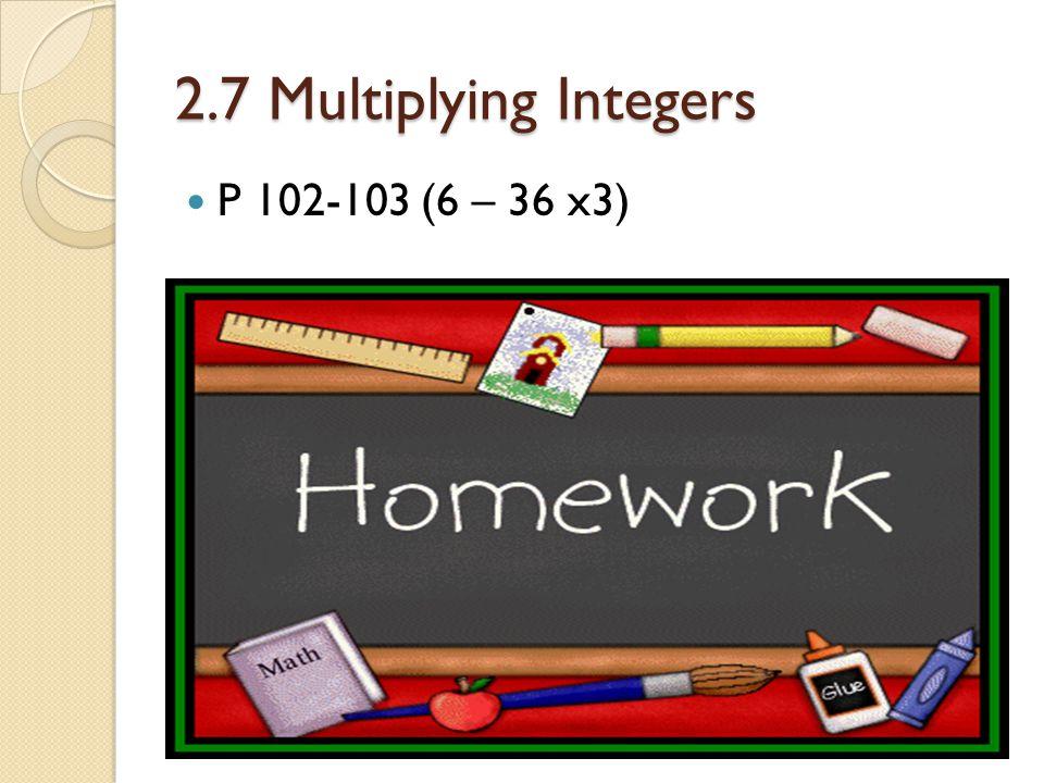 2.7 Multiplying Integers P 102-103 (6 – 36 x3)