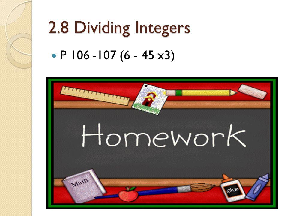 2.8 Dividing Integers P 106 -107 (6 - 45 x3)