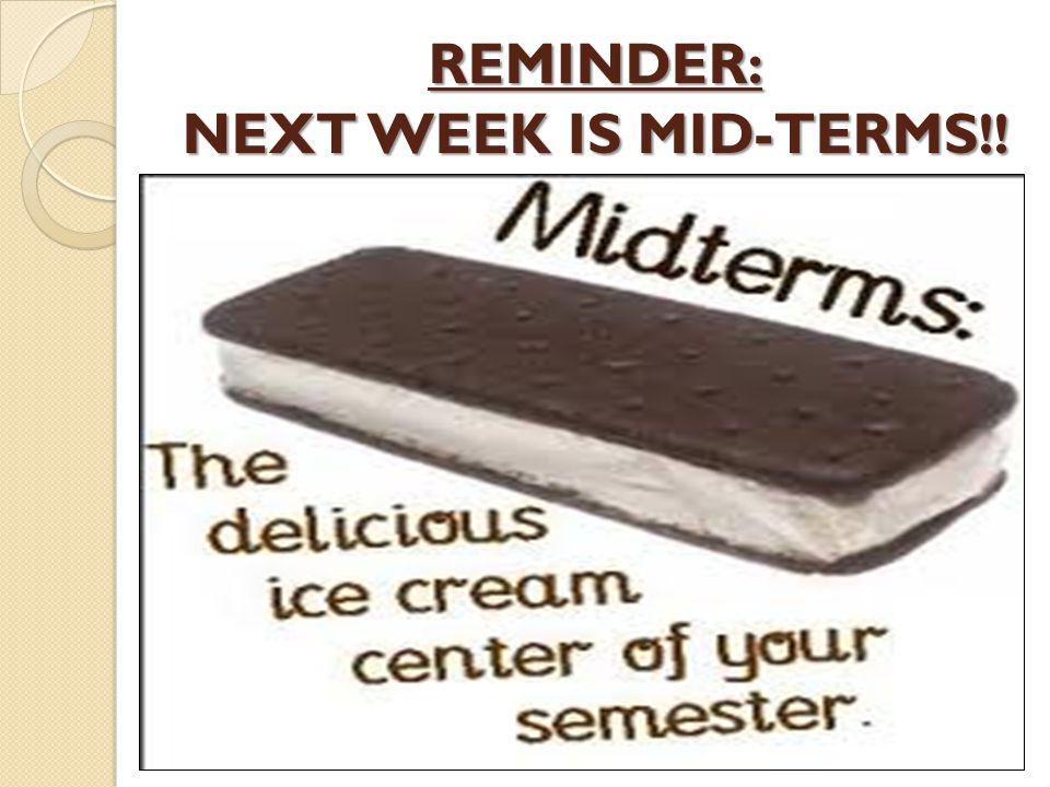 REMINDER: NEXT WEEK IS MID-TERMS !!