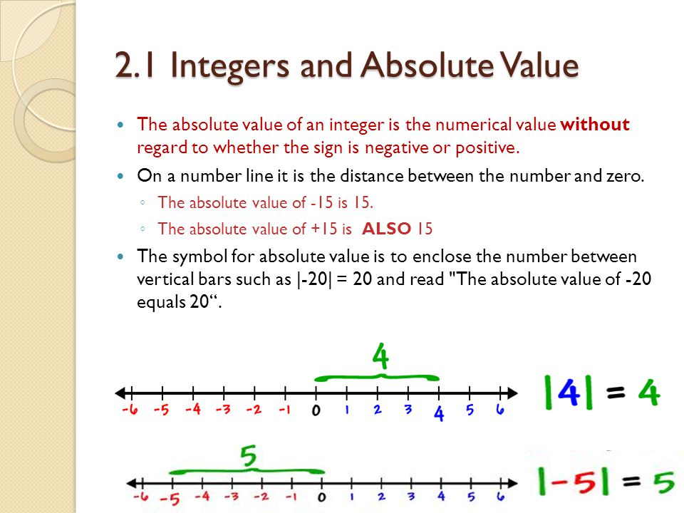 2.1 Integers and Absolute Value The absolute value of an integer is the numerical value without regard to whether the sign is negative or positive.