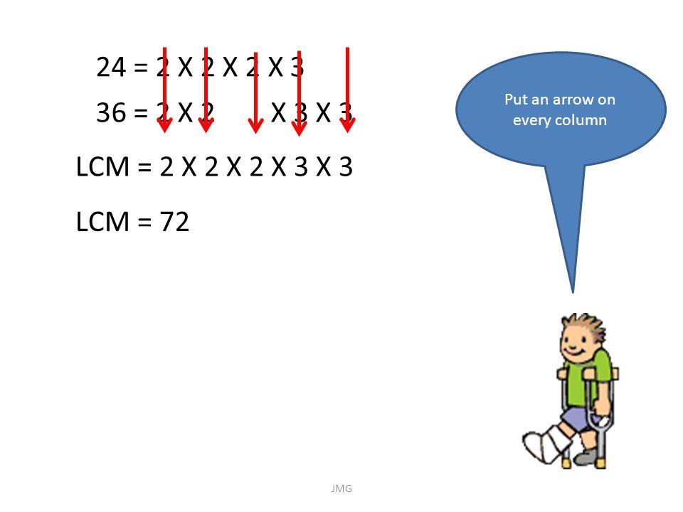 24 = 2 X 2 X 2 X 3 36 = 2 X 2 X 3 X 3 Put an arrow on every column LCM = 2 X 2 X 2 X 3 X 3 LCM = 72 JMG