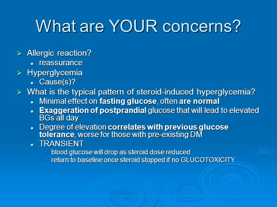 What are YOUR concerns?  Allergic reaction? reassurance reassurance  Hyperglycemia Cause(s)? Cause(s)?  What is the typical pattern of steroid-indu