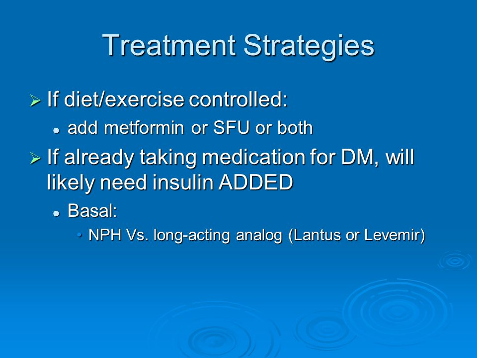 Treatment Strategies  If diet/exercise controlled: add metformin or SFU or both add metformin or SFU or both  If already taking medication for DM, w