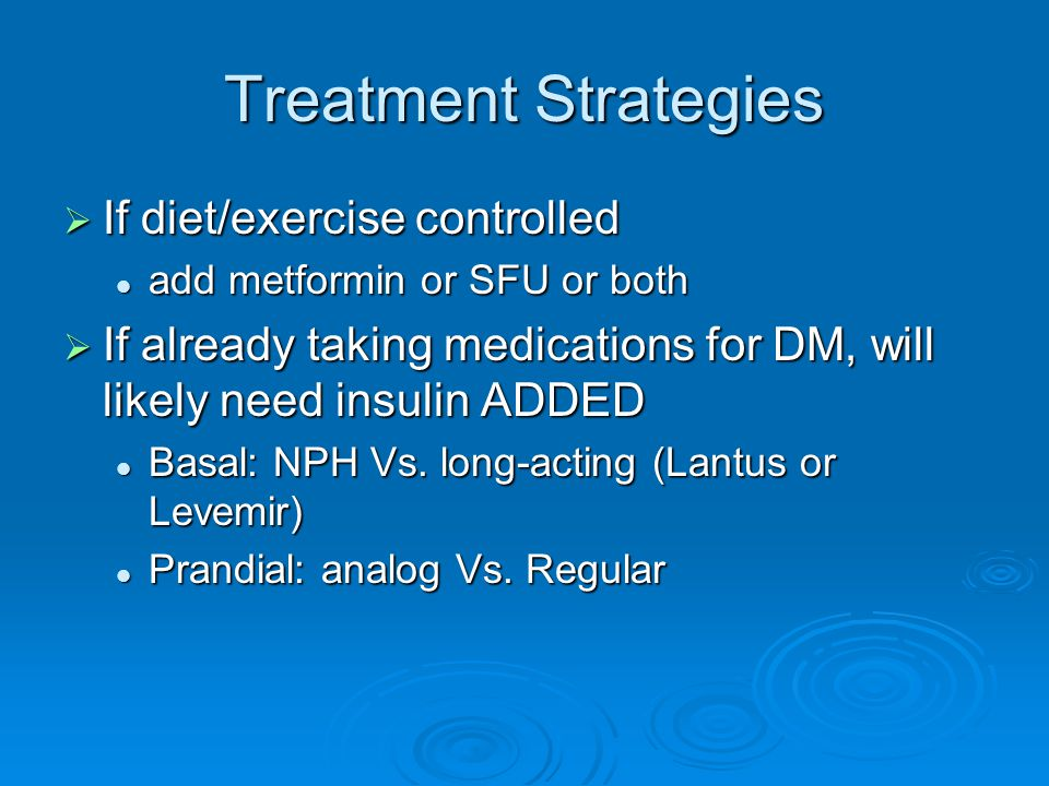 Treatment Strategies  If diet/exercise controlled add metformin or SFU or both add metformin or SFU or both  If already taking medications for DM, w