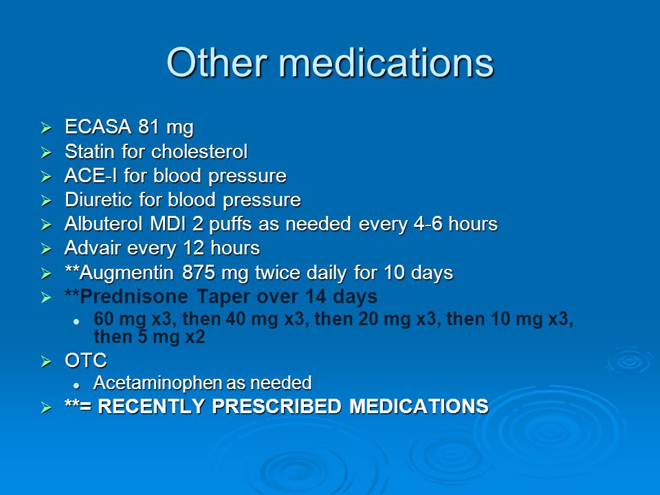 Other medications  ECASA 81 mg  Statin for cholesterol  ACE-I for blood pressure  Diuretic for blood pressure  Albuterol MDI 2 puffs as needed ev
