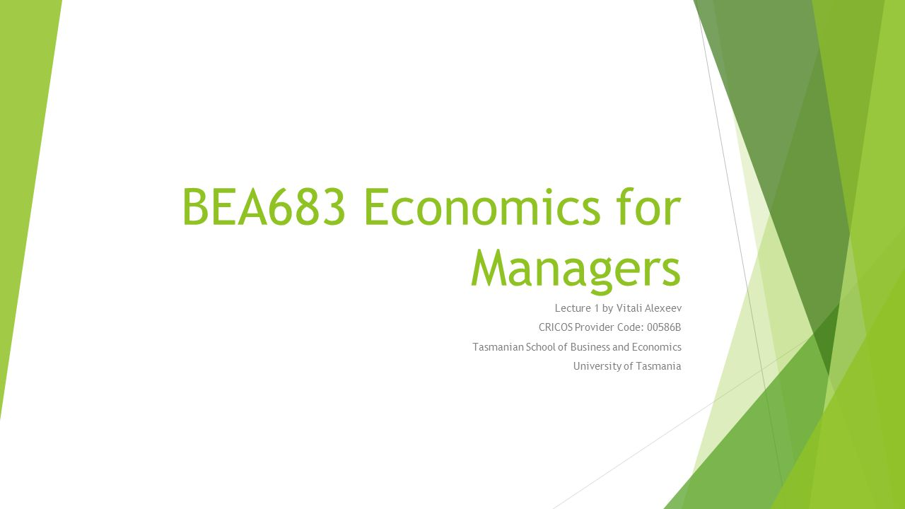BEA683 Economics for Managers Lecture 1 by Vitali Alexeev CRICOS Provider Code: 00586B Tasmanian School of Business and Economics University of Tasmania