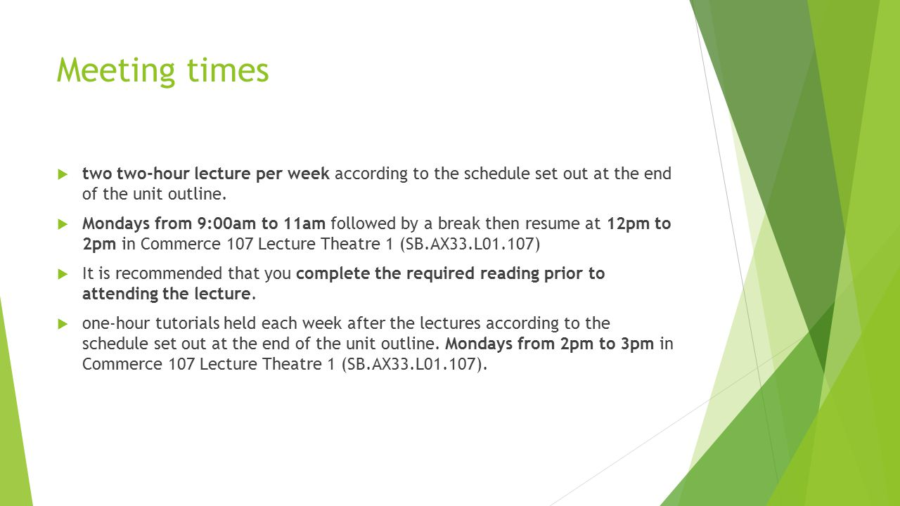 Meeting times  two two‐hour lecture per week according to the schedule set out at the end of the unit outline.