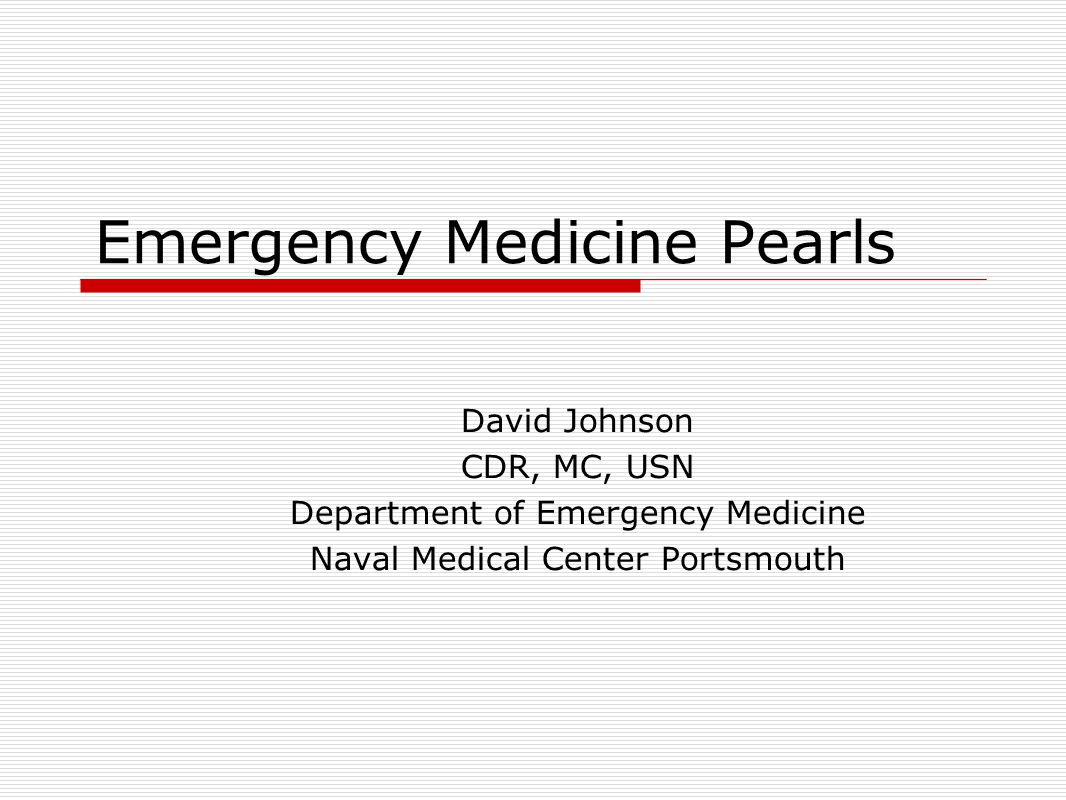 Emergency Medicine Pearls David Johnson CDR, MC, USN Department of Emergency Medicine Naval Medical Center Portsmouth