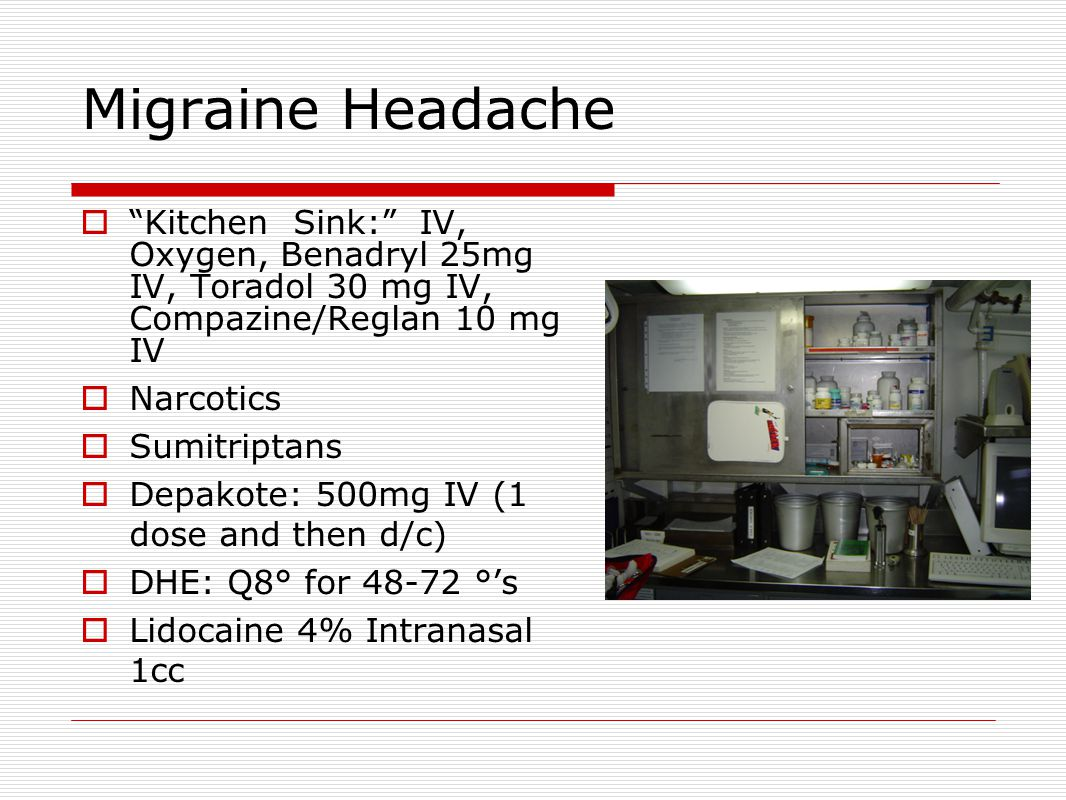 Migraine Headache  Kitchen Sink: IV, Oxygen, Benadryl 25mg IV, Toradol 30 mg IV, Compazine/Reglan 10 mg IV  Narcotics  Sumitriptans  Depakote: 500mg IV (1 dose and then d/c)  DHE: Q8° for 48-72 °'s  Lidocaine 4% Intranasal 1cc