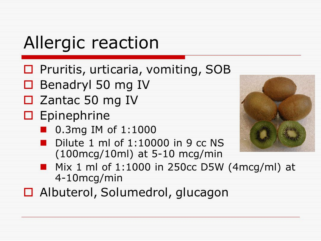 Allergic reaction  Pruritis, urticaria, vomiting, SOB  Benadryl 50 mg IV  Zantac 50 mg IV  Epinephrine 0.3mg IM of 1:1000 Dilute 1 ml of 1:10000 in 9 cc NS (100mcg/10ml) at 5-10 mcg/min Mix 1 ml of 1:1000 in 250cc D5W (4mcg/ml) at 4-10mcg/min  Albuterol, Solumedrol, glucagon