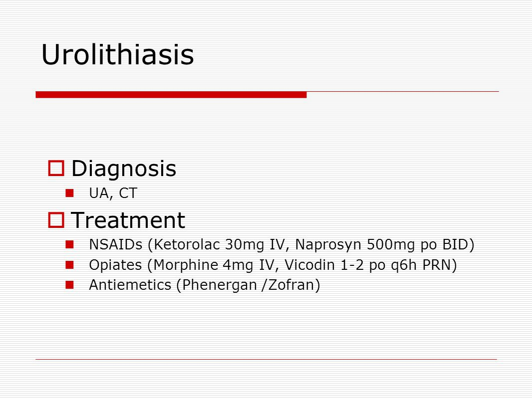 Urolithiasis  Diagnosis UA, CT  Treatment NSAIDs (Ketorolac 30mg IV, Naprosyn 500mg po BID) Opiates (Morphine 4mg IV, Vicodin 1-2 po q6h PRN) Antiemetics (Phenergan /Zofran)