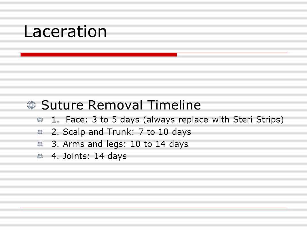 Laceration Suture Removal Timeline 1. Face: 3 to 5 days (always replace with Steri Strips) 2.