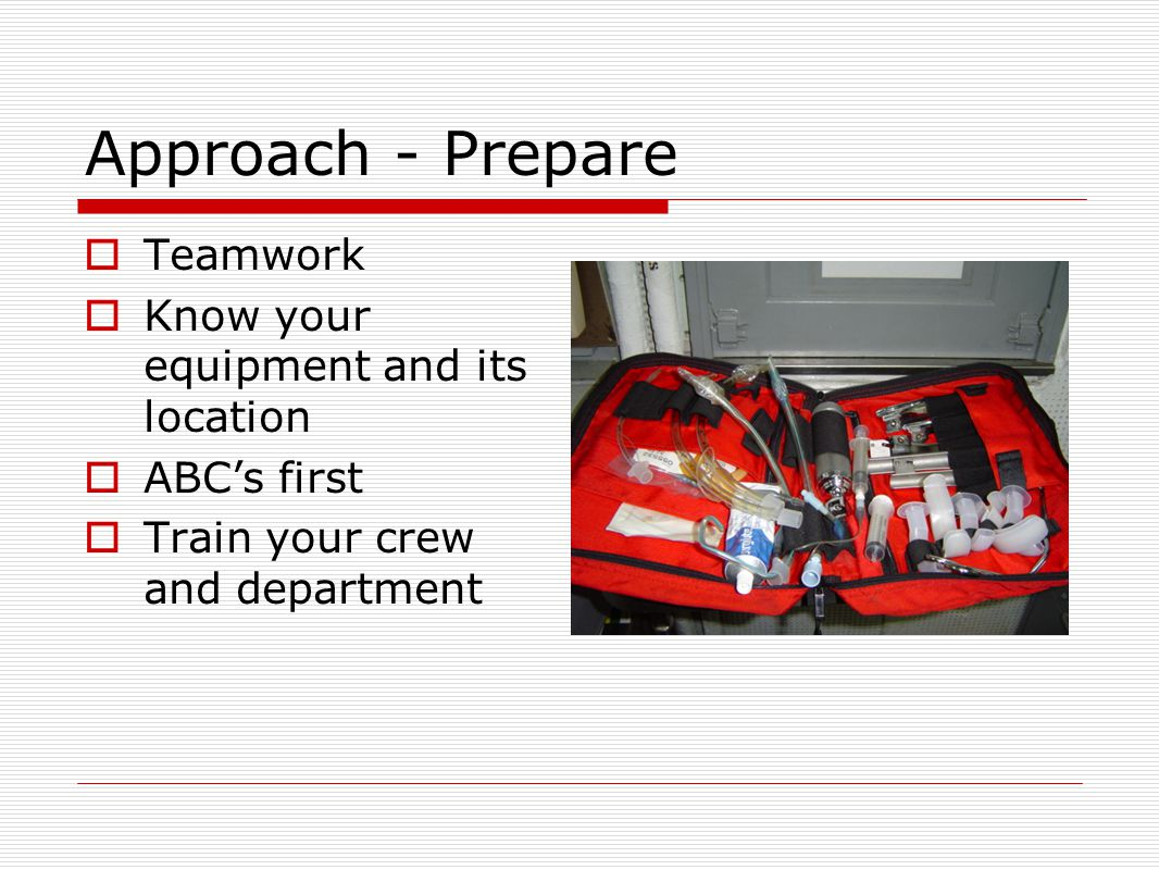 Approach - Prepare  Teamwork  Know your equipment and its location  ABC's first  Train your crew and department