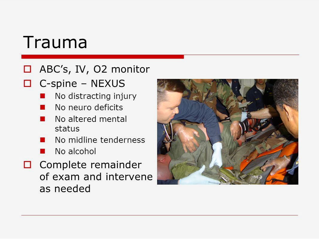 Trauma  ABC's, IV, O2 monitor  C-spine – NEXUS No distracting injury No neuro deficits No altered mental status No midline tenderness No alcohol  Complete remainder of exam and intervene as needed