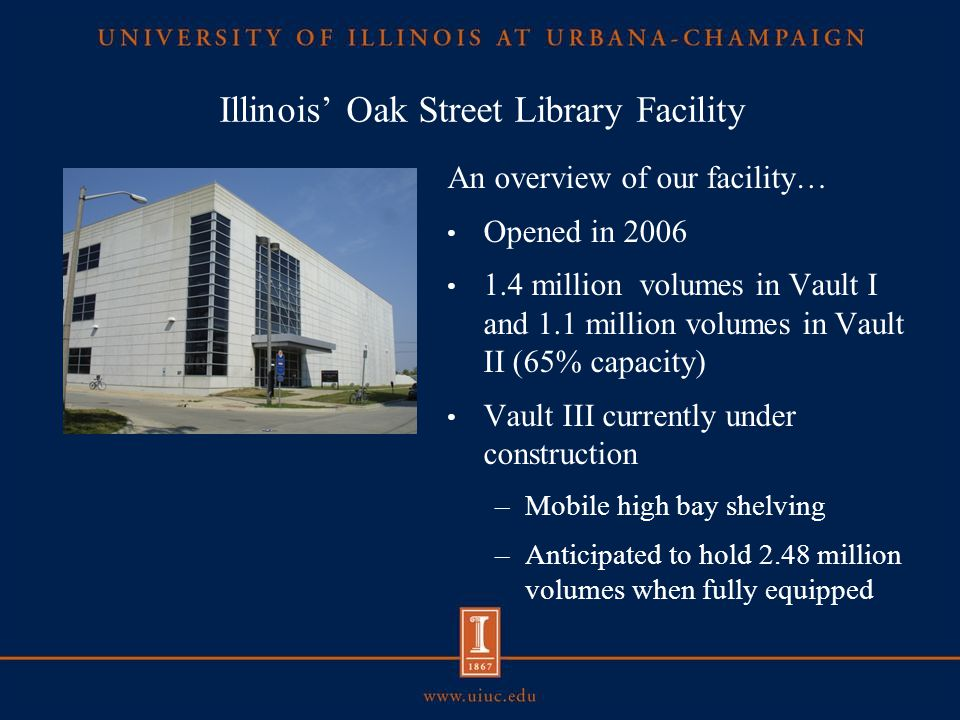 Illinois' Oak Street Library Facility An overview of our facility… Opened in 2006 1.4 million volumes in Vault I and 1.1 million volumes in Vault II (65% capacity) Vault III currently under construction –Mobile high bay shelving –Anticipated to hold 2.48 million volumes when fully equipped