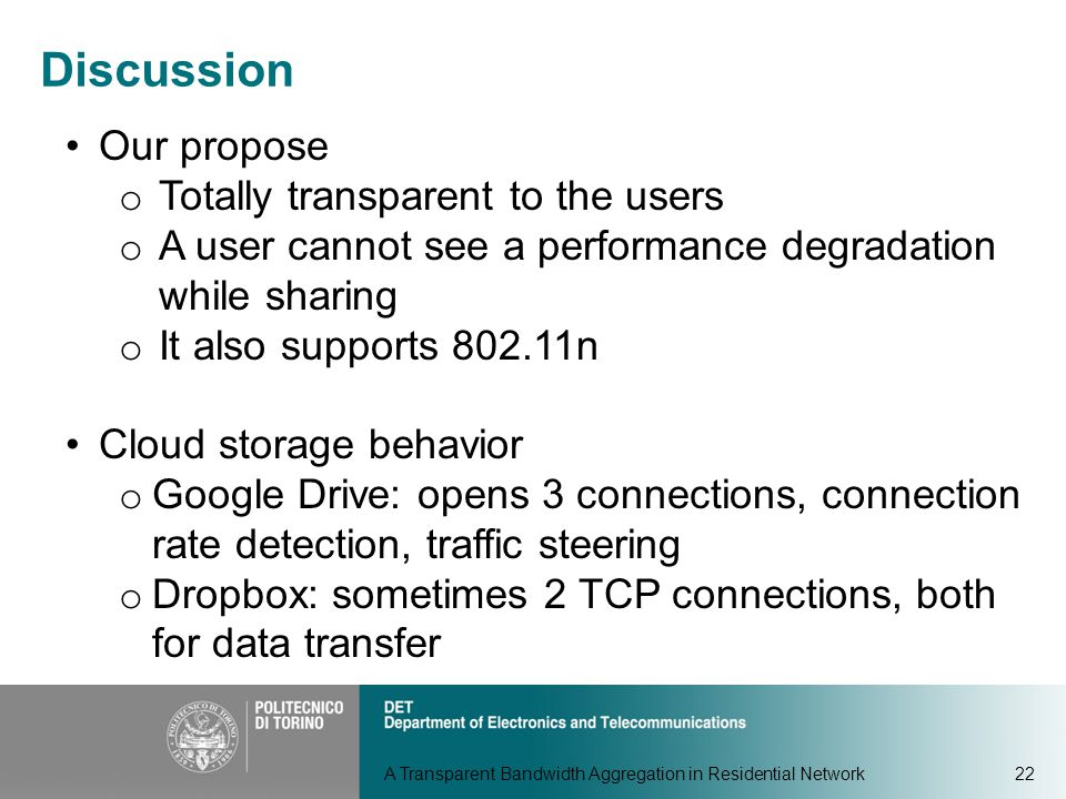 A Transparent Bandwidth Aggregation in Residential Network22 Discussion Our propose o Totally transparent to the users o A user cannot see a performance degradation while sharing o It also supports 802.11n Cloud storage behavior o Google Drive: opens 3 connections, connection rate detection, traffic steering o Dropbox: sometimes 2 TCP connections, both for data transfer