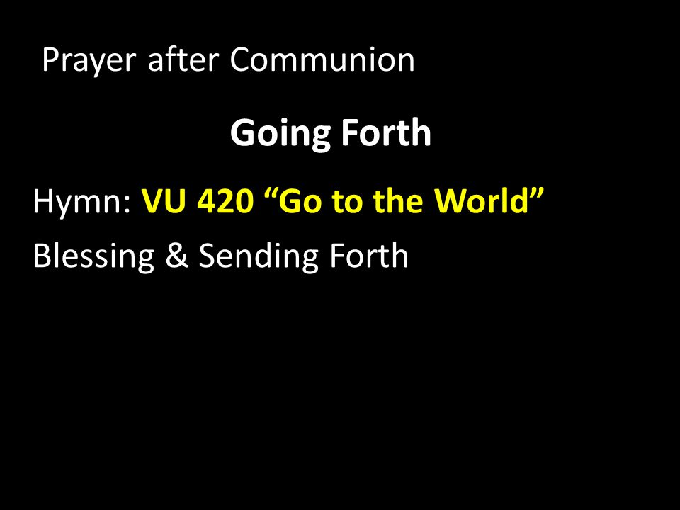 Going Forth Hymn: VU 420 Go to the World Blessing & Sending Forth Prayer after Communion