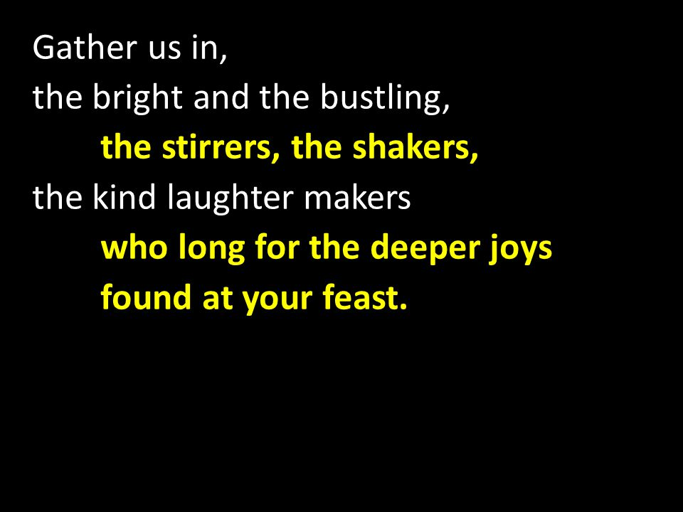Gather us in, the bright and the bustling, the stirrers, the shakers, the kind laughter makers who long for the deeper joys found at your feast.
