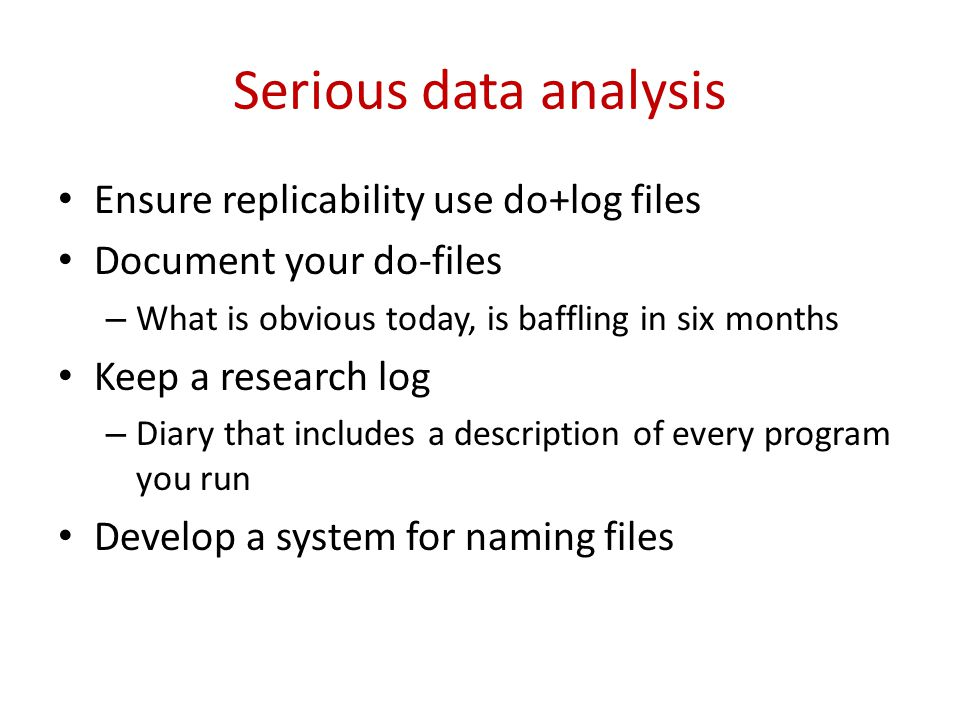 Serious data analysis Ensure replicability use do+log files Document your do-files – What is obvious today, is baffling in six months Keep a research
