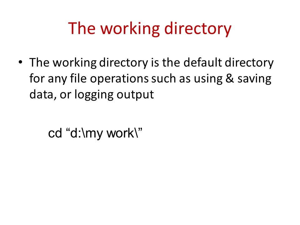 "The working directory The working directory is the default directory for any file operations such as using & saving data, or logging output cd ""d:\my"