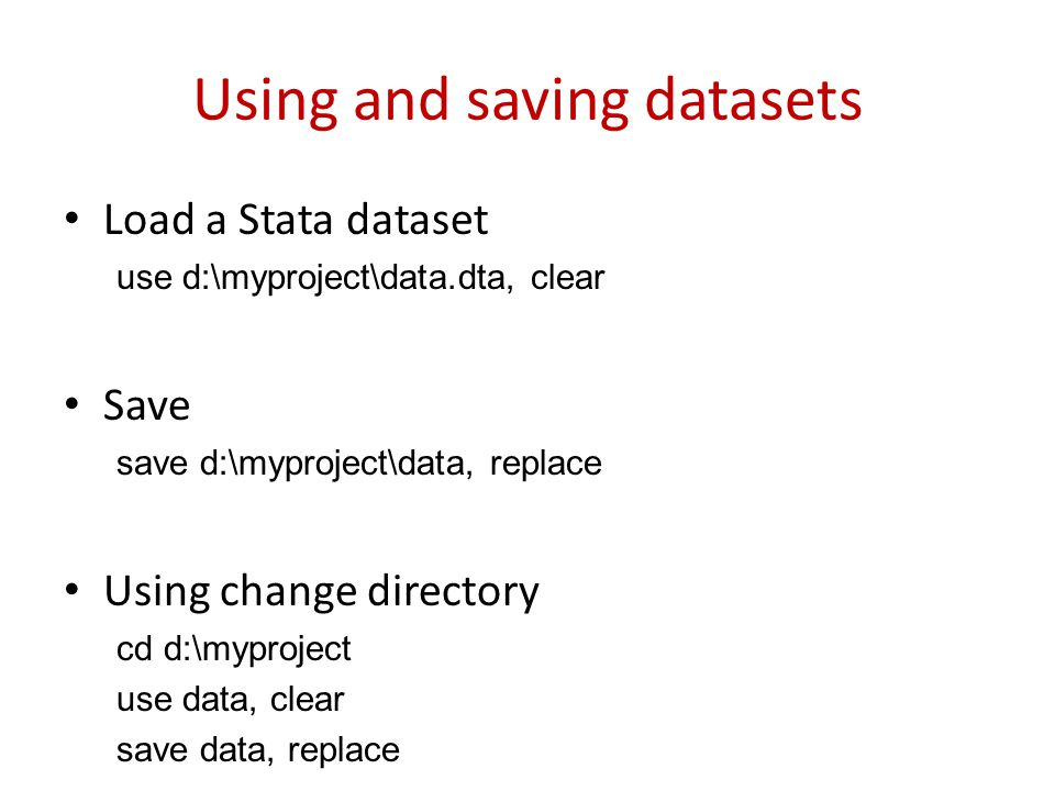 Using and saving datasets Load a Stata dataset use d:\myproject\data.dta, clear Save save d:\myproject\data, replace Using change directory cd d:\mypr