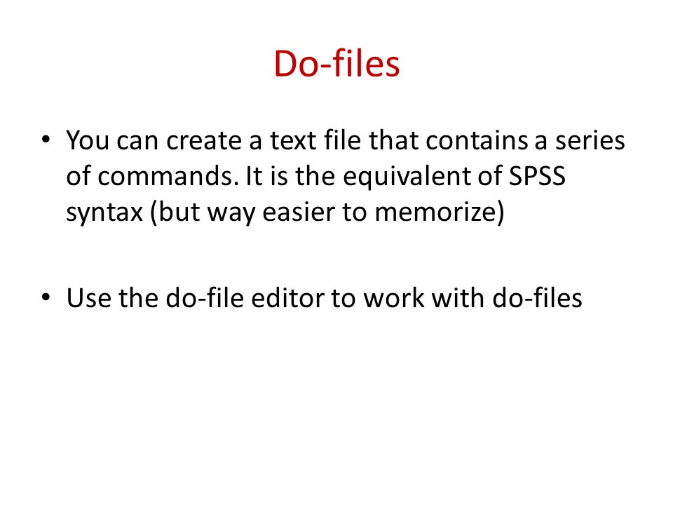 Do-files You can create a text file that contains a series of commands. It is the equivalent of SPSS syntax (but way easier to memorize) Use the do-fi