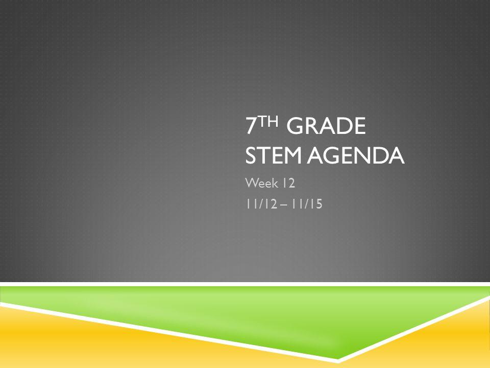 7 TH GRADE STEM AGENDA Week 12 11/12 – 11/15