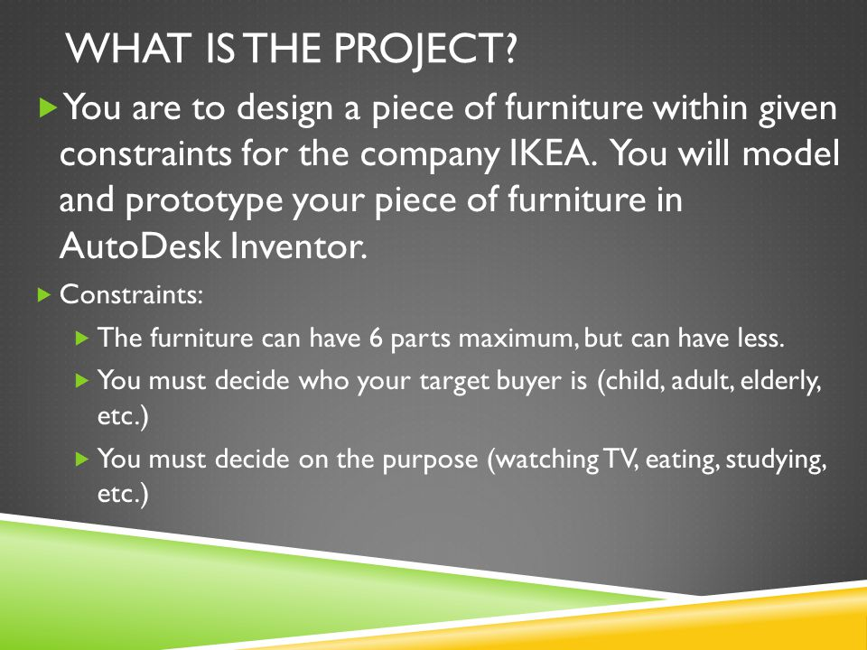 WHAT IS THE PROJECT?  You are to design a piece of furniture within given constraints for the company IKEA. You will model and prototype your piece o