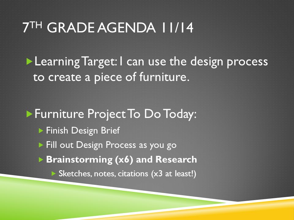 7 TH GRADE AGENDA 11/14  Learning Target: I can use the design process to create a piece of furniture.  Furniture Project To Do Today:  Finish Desi