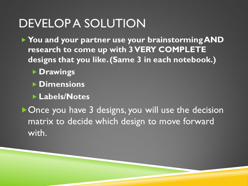 DEVELOP A SOLUTION  You and your partner use your brainstorming AND research to come up with 3 VERY COMPLETE designs that you like. (Same 3 in each n