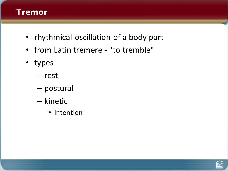Tremor rhythmical oscillation of a body part from Latin tremere - to tremble types – rest – postural – kinetic intention