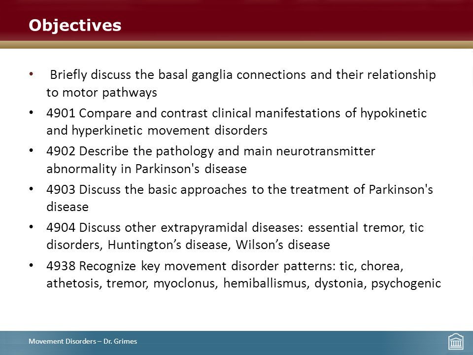 Objectives Briefly discuss the basal ganglia connections and their relationship to motor pathways 4901 Compare and contrast clinical manifestations of hypokinetic and hyperkinetic movement disorders 4902 Describe the pathology and main neurotransmitter abnormality in Parkinson s disease 4903 Discuss the basic approaches to the treatment of Parkinson s disease 4904 Discuss other extrapyramidal diseases: essential tremor, tic disorders, Huntington's disease, Wilson's disease 4938 Recognize key movement disorder patterns: tic, chorea, athetosis, tremor, myoclonus, hemiballismus, dystonia, psychogenic Movement Disorders – Dr.