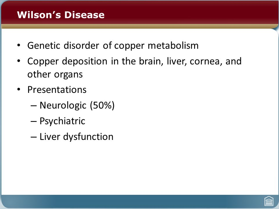Wilson's Disease Genetic disorder of copper metabolism Copper deposition in the brain, liver, cornea, and other organs Presentations – Neurologic (50%) – Psychiatric – Liver dysfunction